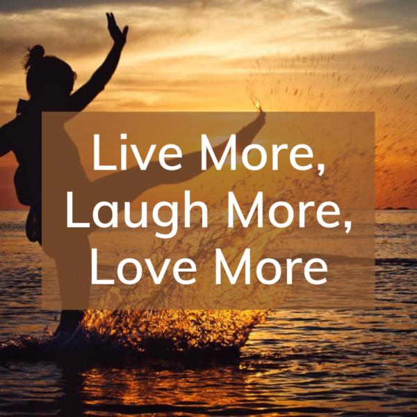 live more, laugh more, love more